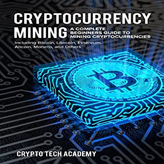 Cryptocurrency Mining: A Complete Beginners Guide to Mining Cryptocurrencies, Including Bitcoin, Litecoin, Ethereum, Altcoin, Monero, and Others audiobook cover art