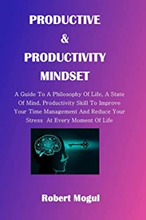 PRODUCTIVE & PRODUCTIVITY MINDSET:: A Guide To A Philosophy Of Life, A State Of Mind, Productivity Skill To Improve Your T...