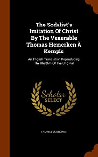 The Sodalist's Imitation of Christ by the Venerable Thomas Hemerken a Kempis: An English Translation Reproducing the Rhyth...
