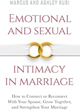 Emotional and Sexual Intimacy in Marriage: How to Connect or Reconnect With Your Spouse, Grow Together, and Strengthen You...