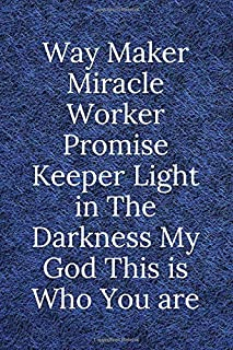 Way Maker Miracle Worker Promise Keeper Light in The Darkness My God This is Who You are: Inspirational Journal - Notebook...
