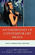 Antiheroines of Contemporary Media: Saints, Sinners, and Survivors