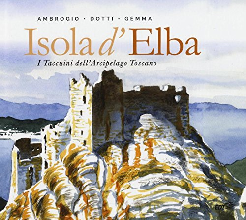 Isola d'Elba. I taccuini dell'arcipelago toscano. Ediz. illustrata