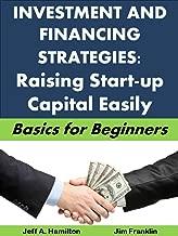 Finance and Investing Strategies: Raising Start-Up Capital Easily: Basics for Beginners (Business Basics for Beginners Book 48)