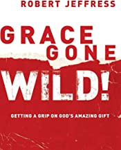 Grace Gone Wild!: Getting a Grip on God's Amazing Gift