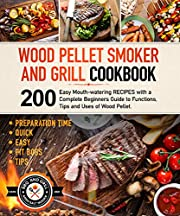 Wood Pellet Smoker and Grill Cookbook: 200 Easy Mouth-watering Recipes with a Complete Beginners Guide to Functions, Tips and Uses of Wood Pellet. (With Preparation Time).