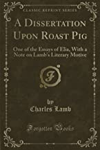 A Dissertation Upon Roast Pig: One of the Essays of Elia, With a Note on Lamb's Literary Motive (Classic Reprint)