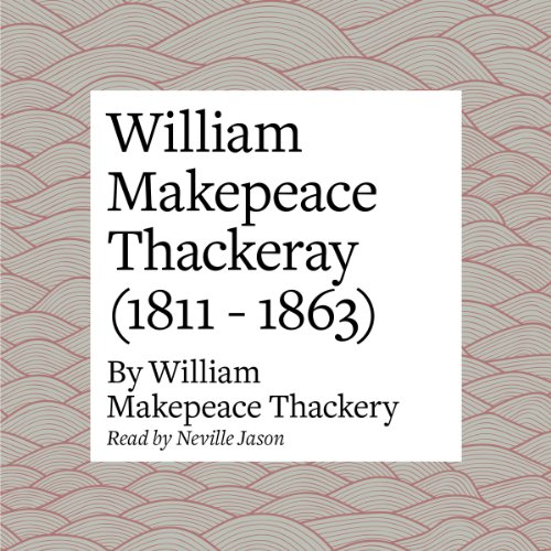 William Makepeace Thackeray (1811 - 1863)                   By:                                                                                                                                 William Makepeace Thackeray                               Narrated by:                                                                                                                                 Neville Jason                      Length: 22 mins     Not rated yet     Overall 0.0