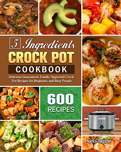 5 Ingredients Crock Pot Cookbook: 600 Delicious Guaranteed, Family-Approved Crock Pot Recipes for Beginners and Busy People (English Edition)
