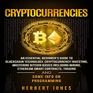 Cryptocurrencies     An Essential Beginner's Guide to Blockchain Technology, Cryptocurrency Investing, Mastering Bitcoin Basics Including Mining, Ethereum, Trading and Some Info on Programming              By:                                                                                                                                 Herbert Jones                               Narrated by:                                                                                                                                 Dryw McArthur                      Length: 6 hrs and 42 mins     46 ratings     Overall 4.7
