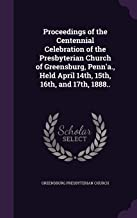 Proceedings of the Centennial Celebration of the Presbyterian Church of Greensburg, Penn'a., Held April 14th, 15th, 16th, and 17th, 1888..