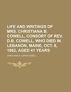 Life and Writings of Mrs. Christiana B. Cowell, Consort of REV. D.B. Cowell, Who Died in Lebanon, Maine, Oct. 8, 1862, Age...