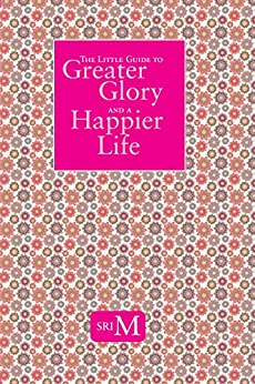The Little Guide To Greater Glory And A Happier Life by [Sri M]