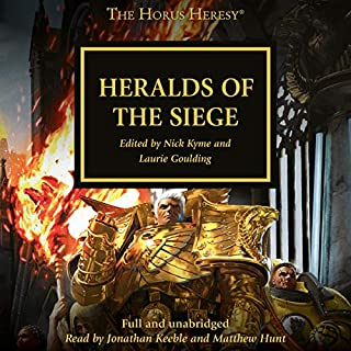 Heralds of the Siege     The Horus Heresy              By:                                                                                                                                 John French,                                                                                        Guy Haley,                                                                                        Nick Kyme,                   and others                          Narrated by:                                                                                                                                 Jonathan Keeble,                                                                                        Matthew Hunt                      Length: 11 hrs and 35 mins     120 ratings     Overall 4.5