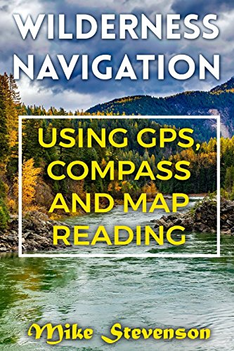 Wilderness Navigation: Using GPS, Compass and Map Reading: (How to Survive in the Wilderness, Wilderness Survival) (Survival Books)