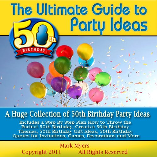 The Ultimate Guide to 50th Birthday Party Ideas: A Huge Collection of 50th Birthday Party Ideas Includes a Step By Step Plan How to Throw the Perfect 50th ... Decorations and More (English Edition)
