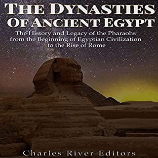 The Dynasties of Ancient Egypt     The History and Legacy of the Pharaohs from the Beginning of Egyptian Civilization to the Rise of Rome              By:                                                                                                                                 Charles River Editors                               Narrated by:                                                                                                                                 Scott Clem                      Length: 5 hrs and 4 mins     Not rated yet     Overall 0.0