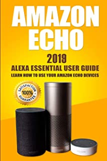 Amazon Echo: 2019 Alexa Essential User Guide: Learn How to Use Your Amazon Echo Devices