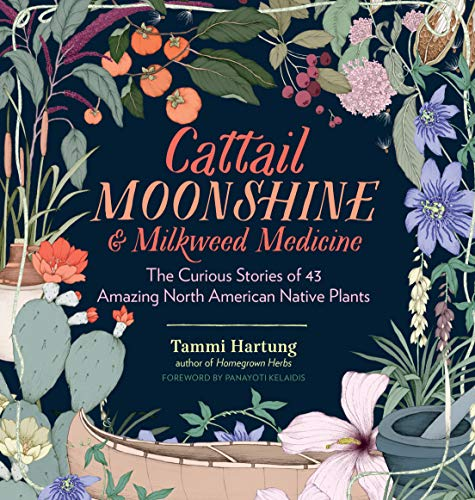 Cattail Moonshine & Milkweed Medicine: The Curious Stories of 43 Amazing North American Native Plants