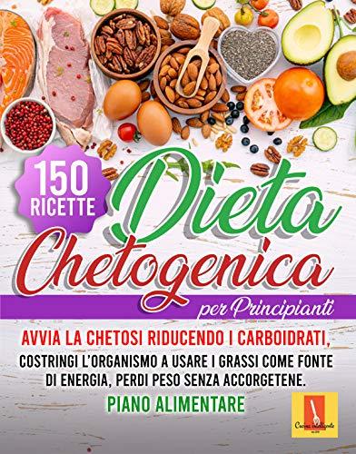 DIETA CHETOGENICA PER PRINCIPIANTI : Avvia la chetosi riducendo i carboidrati, costringi l'organismo a usare i grassi come fonte di energia, perdi peso senza accorgetene, 150 RICETTE + PIANO ALIME