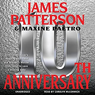 10th Anniversary     The Women's Murder Club              By:                                                                                                                                 James Patterson,                                                                                        Maxine Paetro                               Narrated by:                                                                                                                                 Carolyn McCormick                      Length: 5 hrs and 7 mins     117 ratings     Overall 4.4