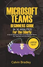 Microsoft Teams Beginners Guide In 30 Minutes For the Elderly: A Quick Reference Manual to Microsoft Teams for Teachers and Educators