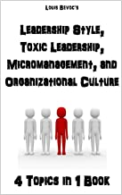 Leadership Style, Toxic Leadership, Micromanagement, and Organizational Culture: 4 Topics in 1 Book