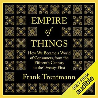 Empire of Things     How We Became a World of Consumers, from the Fifteenth Century to the Twenty-First              By:                                                                                                                                 Frank Trentmann                               Narrated by:                                                                                                                                 Mark Meadows                      Length: 33 hrs and 6 mins     112 ratings     Overall 3.9