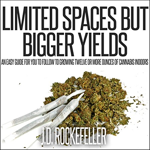Limited Spaces but Bigger Yields     An Easy Guide for You to Follow to Growing Twelve or More Ounces of Cannabis Indoors              By:                                                                                                                                 J.D. Rockefeller                               Narrated by:                                                                                                                                 Chelsea Lee Rock                      Length: 45 mins     12 ratings     Overall 2.9