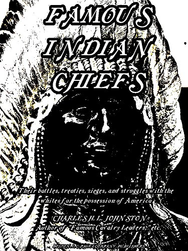 Famous Indian Chiefs: Their Battles, Treaties, Sieges, and Struggles with the Whites for the Possession of America (Illustrations) (English Edition)