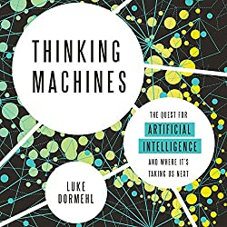 Thinking Machines: The Quest for Artificial Intelligence - and Where It\'s Taking Us Next