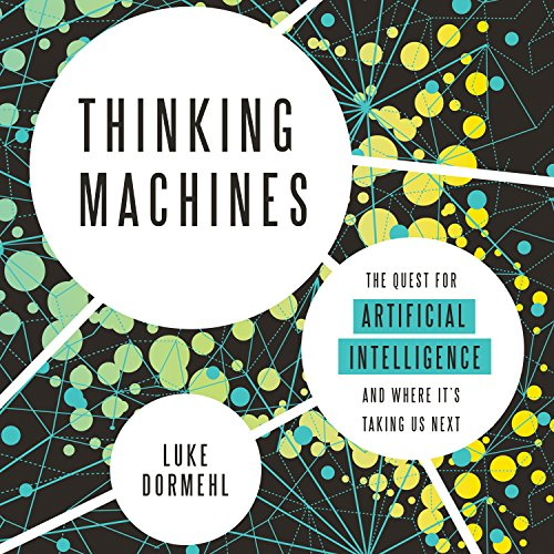 Thinking Machines     The Quest for Artificial Intelligence - and Where It's Taking Us Next              By:                                                                                                                                 Luke Dormehl                               Narrated by:                                                                                                                                 Gus Brown                      Length: 8 hrs and 12 mins     58 ratings     Overall 4.2