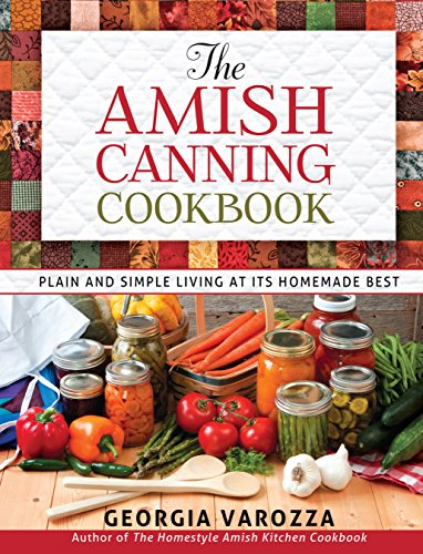 The Amish Canning Cookbook: Plain and Simple Living at Its Homemade Best by [Georgia Varozza]
