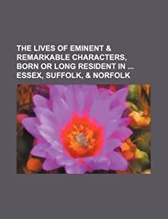 The Lives of Eminent & Remarkable Characters, Born or Long Resident in Essex, Suffolk, & Norfolk