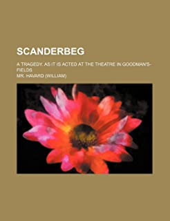 Scanderbeg; A Tragedy. as It Is Acted at the Theatre in Goodman's-Fields