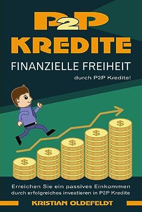 P2P Kredite: finanzielle Freiheit durch P2P Kredite! Erreichen Sie ein passives Einkommen durch erfolgreiches Investieren in P2P Kredite : B�cher