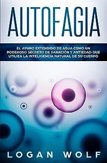 AUTOFAGIA: El Ayuno Extendido De Agua Como Un Poderoso Secreto De Sanación y Antiedad Que Utiliza La Inteligencia Natural ...
