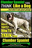 Clumber Spaniel Training | Think Like a Dog, But Don't Eat Your Poop! |: Here's EXACTLY How To Train Your Clumber Spaniel (Clumber Spaniel Puppy Book 1)