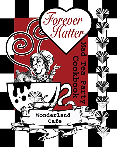 Forever Hatter: Mad Tea Party Cookbook [Digital Companion to the Coloring Book Comic] (These Aint No Confidential, Top-Secret Recipes from Literary Kitchens Kinda Cookbooks Series 1) (English Edition)