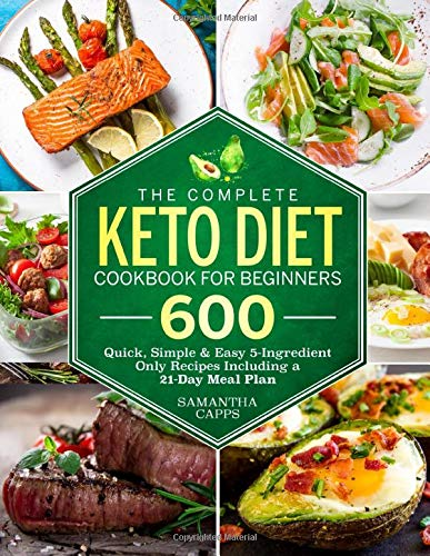 The Complete Keto Diet Cookbook For Beginners: 600 Quick, Simple & Easy 5-Ingredient Only Recipes Including A 21-Day Meal Plan (Keto Cookbook)