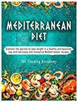 Mediterranean Diet: Discover the secrets to lose weight in a healthy and balanced way with delicious and innovative Mediterranean recipes