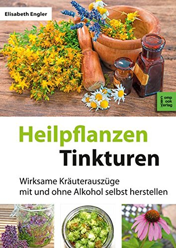 Heilpflanzen-Tinkturen: Über 80 wirksame Kräuterauszüge mit und ohne Alkohol: Wirksame Kräuterauszüge mit und ohne Alkohol selbst herstellen (CompBook Health Edition)