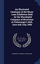 An Illustrated Catalogue of the Music Loan Exhibition Held ... by the Worshipful Company of Musicians at Fishmonger's Hall, June and July, 1904