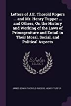 Letters of J.E. Thorold Rogers ... and Mr. Henry Tupper ... and Others, on the History and Working of the Laws of Primogeniture and Entail in Their Moral, Social, and Political Aspects