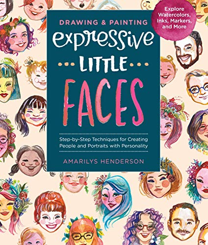 Drawing and Painting Expressive Little Faces: Step-by-Step Techniques for Creating People and Portraits with Personality, Explore Watercolors, Inks, Markers, and More
