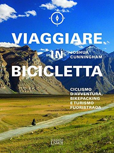 Viaggiare in bicicletta. Ciclismo d'avventura, bikepacking e turismo fuoristrada