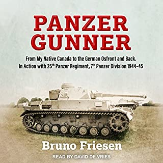 Panzer Gunner     From My Native Canada to the German Ostfront and Back. In Action with 25th Panzer Regiment, 7th Panzer Division 1944-45              By:                                                                                                                                 Bruno Friesen                               Narrated by:                                                                                                                                 David de Vries                      Length: 8 hrs and 31 mins     3 ratings     Overall 4.7