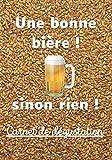 Une bonne bière ! Sinon rien !: Carnet de dégustation à remplir   Noter les arômes, les couleurs, votre avis...  Et découvrir votre bière préférée   Humour