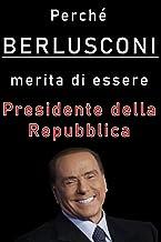 Perché Berlusconi merita di essere presidente della Repubblica: Una accurata disamina dei meriti di Silvio Berlusconi (Ita...