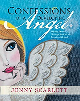 Confessions of a Developing Angel: Healing Disease Through Spiritual and Emotional Growth by [Jenny Scarlett]